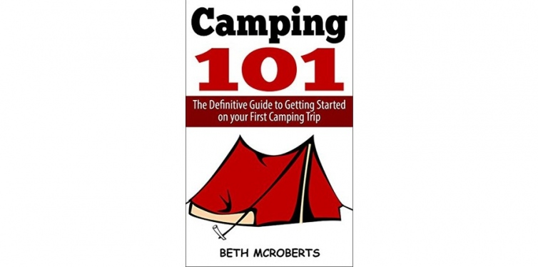 Camping: The Ultimate Guide to Getting Started on your First Camping Trip, Beth McRoberts